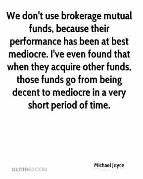 Michael Joyce  - We don't use brokerage mutual funds, because their performance has been at best mediocre. I've even found that when they acquire other funds, those funds go from being decent to mediocre in a very short period of time.