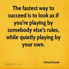 Michael Konda  - The fastest way to succeed is to look as if you're playing by somebody else's rules, while quietly playing by your own.