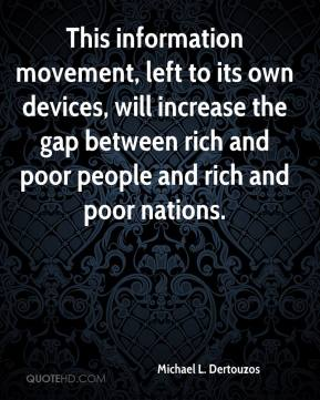 Michael L. Dertouzos  - This information movement, left to its own devices, will increase the gap between rich and poor people and rich and poor nations.