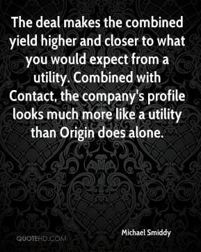 Michael Smiddy  - The deal makes the combined yield higher and closer to what you would expect from a utility. Combined with Contact, the company's profile looks much more like a utility than Origin does alone.