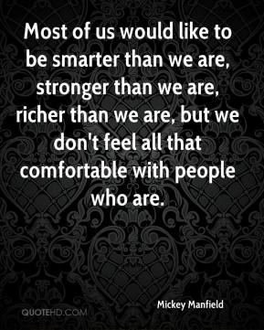 Mickey Manfield  - Most of us would like to be smarter than we are, stronger than we are, richer than we are, but we don't feel all that comfortable with people who are.
