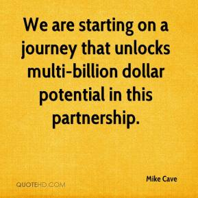 Mike Cave  - We are starting on a journey that unlocks multi-billion dollar potential in this partnership.