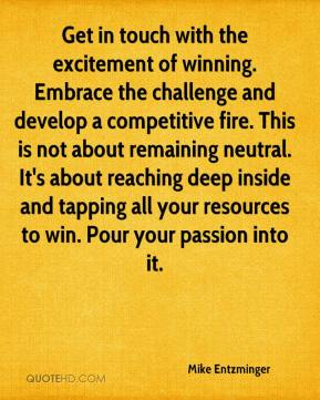 Get in touch with the excitement of winning. Embrace the challenge and develop a competitive fire. This is not about remaining neutral. It's about reaching deep inside and tapping all your resources to win. Pour your passion into it.