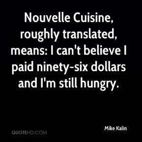 Mike Kalin  - Nouvelle Cuisine, roughly translated, means: I can't believe I paid ninety-six dollars and I'm still hungry.
