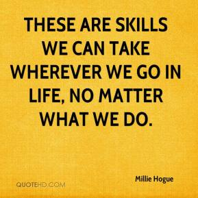 Millie Hogue  - These are skills we can take wherever we go in life, no matter what we do.