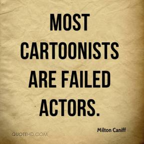 Milton Caniff - Most cartoonists are failed actors.