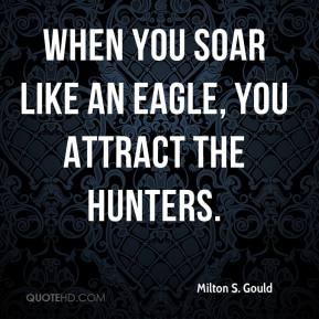 Milton S. Gould  - When you soar like an eagle, you attract the hunters.