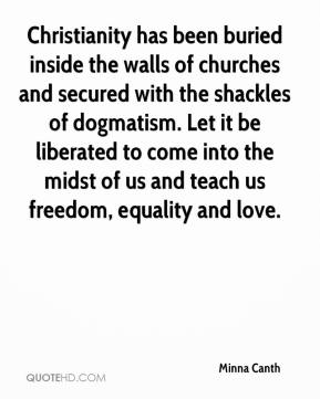 Minna Canth  - Christianity has been buried inside the walls of churches and secured with the shackles of dogmatism. Let it be liberated to come into the midst of us and teach us freedom, equality and love.