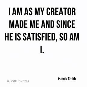Minnie Smith  - I am as my creator made me and since He is satisfied, so am I.