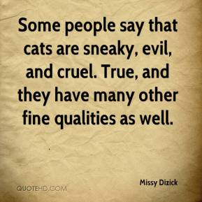 Missy Dizick  - Some people say that cats are sneaky, evil, and cruel. True, and they have many other fine qualities as well.