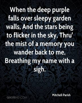 When the deep purple falls over sleepy garden walls, And the stars being to flicker in the sky, Thru' the mist of a memory you wander back to me, Breathing my name with a sigh.