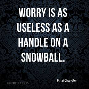 Mitzi Chandler  - Worry is as useless as a handle on a snowball.