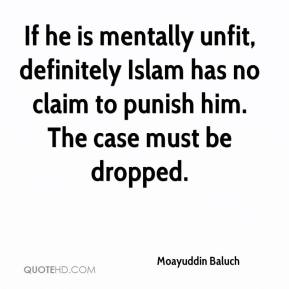 Moayuddin Baluch  - If he is mentally unfit, definitely Islam has no claim to punish him. The case must be dropped.