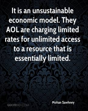 Mohan Sawhney  - It is an unsustainable economic model. They AOL are charging limited rates for unlimited access to a resource that is essentially limited.