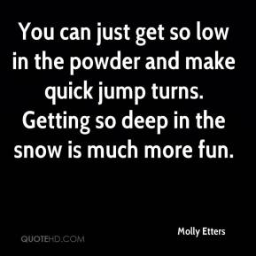 Molly Etters  - You can just get so low in the powder and make quick jump turns. Getting so deep in the snow is much more fun.