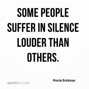 Morrie Brickman  - Some people suffer in silence louder than others.