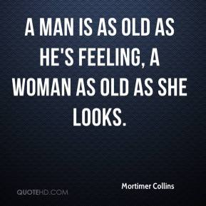 Mortimer Collins  - A man is as old as he's feeling, A woman as old as she looks.