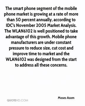 Moses Asom  - The smart phone segment of the mobile phone market is growing at a rate of more than 50 percent annually, according to IDC's November 2005 Market Analysis. The WLAN6102 is well positioned to take advantage of this growth. Mobile phone manufacturers are under constant pressure to reduce size, cut cost and improve time to market and the WLAN6102 was designed from the start to address all these concerns.