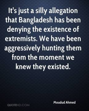 Moudud Ahmed  - It's just a silly allegation that Bangladesh has been denying the existence of extremists. We have been aggressively hunting them from the moment we knew they existed.