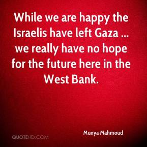 Munya Mahmoud  - While we are happy the Israelis have left Gaza ... we really have no hope for the future here in the West Bank.