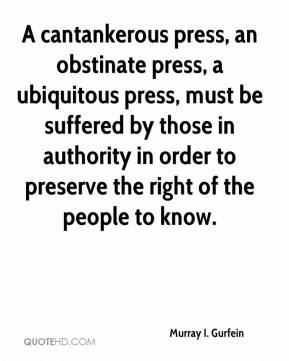 Murray I. Gurfein  - A cantankerous press, an obstinate press, a ubiquitous press, must be suffered by those in authority in order to preserve the right of the people to know.