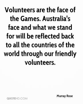 Murray Rose  - Volunteers are the face of the Games. Australia's face and what we stand for will be reflected back to all the countries of the world through our friendly volunteers.