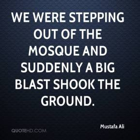 Mustafa Ali  - We were stepping out of the mosque and suddenly a big blast shook the ground.