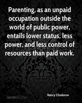 Nancy Chodorow - Parenting, as an unpaid occupation outside the world of public power, entails lower status, less power, and less control of resources than paid work.