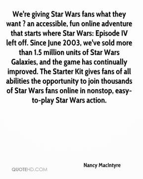 Nancy MacIntyre  - We're giving Star Wars fans what they want ? an accessible, fun online adventure that starts where Star Wars: Episode IV left off. Since June 2003, we've sold more than 1.5 million units of Star Wars Galaxies, and the game has continually improved. The Starter Kit gives fans of all abilities the opportunity to join thousands of Star Wars fans online in nonstop, easy-to-play Star Wars action.