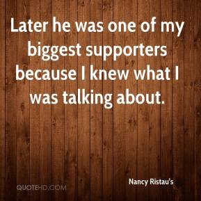 Nancy Ristau's  - Later he was one of my biggest supporters because I knew what I was talking about.