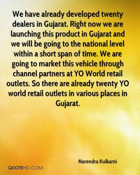 Narendra Kulkarni  - We have already developed twenty dealers in Gujarat. Right now we are launching this product in Gujarat and we will be going to the national level within a short span of time. We are going to market this vehicle through channel partners at YO World retail outlets. So there are already twenty YO world retail outlets in various places in Gujarat.