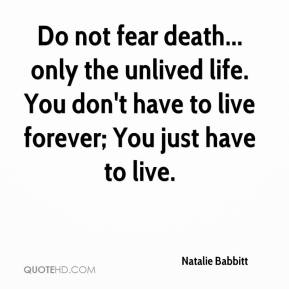 Natalie Babbitt  - Do not fear death... only the unlived life. You don't have to live forever; You just have to live.