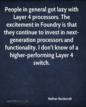 Nathan Raciborski  - People in general got lazy with Layer 4 processors. The excitement in Foundry is that they continue to invest in next-generation processors and functionality. I don't know of a higher-performing Layer 4 switch.