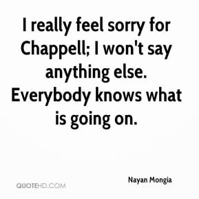 Nayan Mongia  - I really feel sorry for Chappell; I won't say anything else. Everybody knows what is going on.