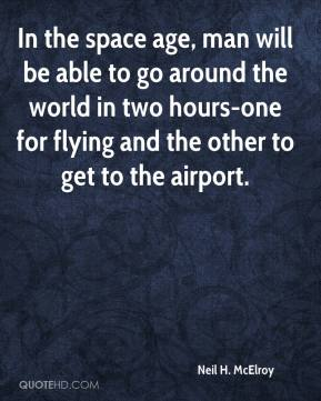 Neil H. McElroy  - In the space age, man will be able to go around the world in two hours-one for flying and the other to get to the airport.