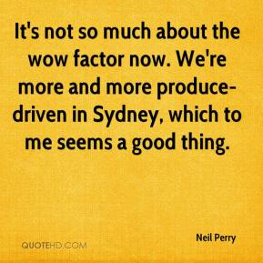 Neil Perry  - It's not so much about the wow factor now. We're more and more produce-driven in Sydney, which to me seems a good thing.