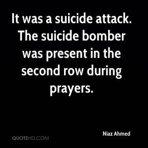 Niaz Ahmed  - It was a suicide attack. The suicide bomber was present in the second row during prayers.