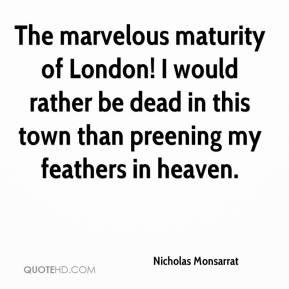 Nicholas Monsarrat  - The marvelous maturity of London! I would rather be dead in this town than preening my feathers in heaven.