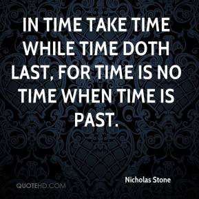 Nicholas Stone  - In time take time while time doth last, for time is no time when time is past.