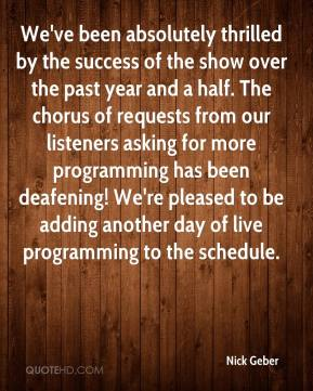 Nick Geber  - We've been absolutely thrilled by the success of the show over the past year and a half. The chorus of requests from our listeners asking for more programming has been deafening! We're pleased to be adding another day of live programming to the schedule.