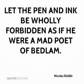 Nicolas Biddle  - Let the pen and ink be wholly forbidden as if he were a mad poet of Bedlam.