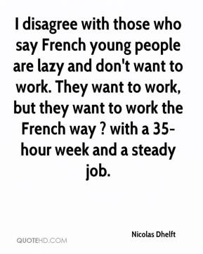 Nicolas Dhelft  - I disagree with those who say French young people are lazy and don't want to work. They want to work, but they want to work the French way ? with a 35-hour week and a steady job.