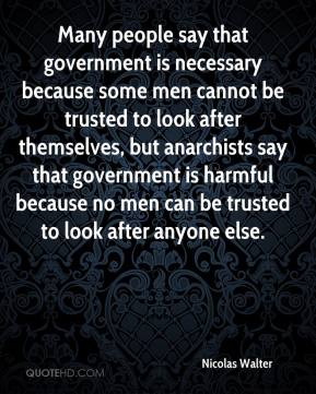 Nicolas Walter  - Many people say that government is necessary because some men cannot be trusted to look after themselves, but anarchists say that government is harmful because no men can be trusted to look after anyone else.