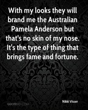 Nikki Visser  - With my looks they will brand me the Australian Pamela Anderson but that's no skin of my nose. It's the type of thing that brings fame and fortune.