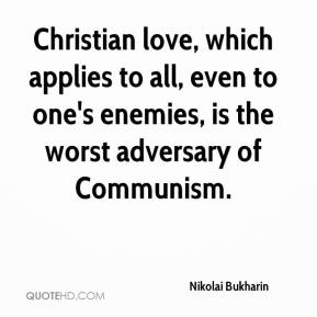 Nikolai Bukharin  - Christian love, which applies to all, even to one's enemies, is the worst adversary of Communism.