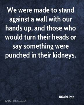 Nikolai Ilyin  - We were made to stand against a wall with our hands up, and those who would turn their heads or say something were punched in their kidneys.