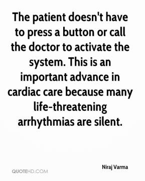 Niraj Varma  - The patient doesn't have to press a button or call the doctor to activate the system. This is an important advance in cardiac care because many life-threatening arrhythmias are silent.