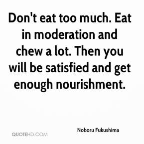 Noboru Fukushima  - Don't eat too much. Eat in moderation and chew a lot. Then you will be satisfied and get enough nourishment.