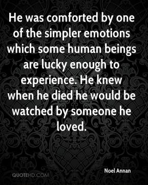 Noel Annan  - He was comforted by one of the simpler emotions which some human beings are lucky enough to experience. He knew when he died he would be watched by someone he loved.