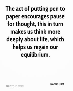 Norbet Platt  - The act of putting pen to paper encourages pause for thought, this in turn makes us think more deeply about life, which helps us regain our equilibrium.